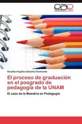 El Proceso de Graduacion En El Posgrado de Pedagogia de La Unam (Paperback)