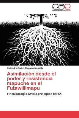 Asimilacion Desde El Poder y Resistencia Mapuche En El Futawillimapu (Paperback)