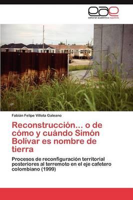 Reconstruccion... O de Como y Cuando Simon Bolivar Es Nombre de Tierra (Paperback)