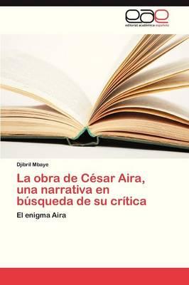 La Obra de Cesar Aira, Una Narrativa En Busqueda de Su Critica (Paperback)