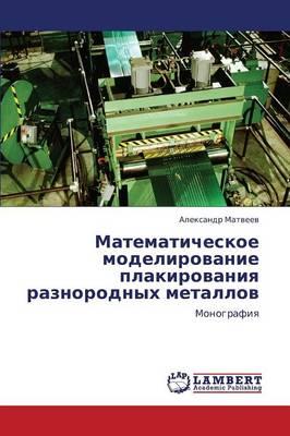 Matematicheskoe Modelirovanie Plakirovaniya Raznorodnykh Metallov (Paperback)