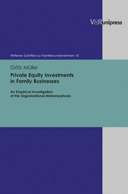 Private Equity Investments in Family Businesses: An Empirical Investigation of the Organizational Metamorphosis - Wittener Schriften Zu Familienunternehmen 10 (Hardback)