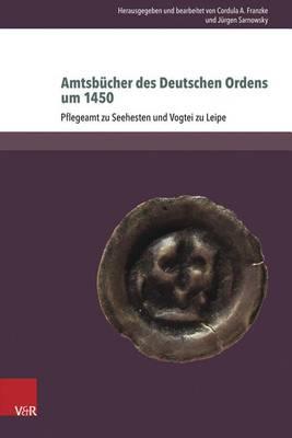 Amtsbucher Des Deutschen Ordens Um 1450: Pflegeramt Zu Seehesten Und Vogtei Zu Leipe - Beihefte Zum Preussischen Urkundenbuch 3 (Hardback)