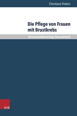 Die Pflege Von Frauen Mit Brustkrebs: Balancieren Zwischen Bedurfnisorientierung Und Professionellem Selbstverstandnis - Pflegewissenschaft Und Pflegebildung 11 (Hardback)