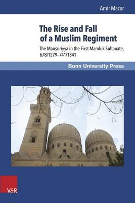 The Rise and Fall of a Muslim Regiment: The Manosauriyya in the First Mamluk Sultanate, 678/1279-741/1341 (Hardback)