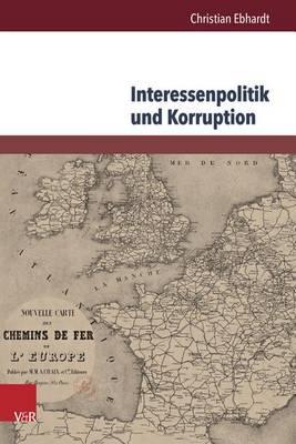 Interessenpolitik Und Korruption: Personale Netzwerke Und Korruptionsdebatten am Beispiel Der Eisenbahnbranche in GroCbritannien Und Frankreich (1830-1870) (Hardback)