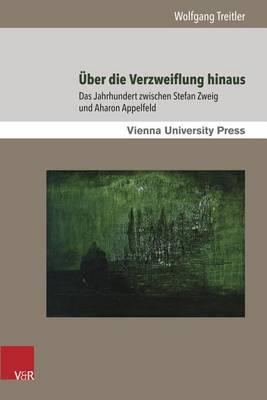 eUber Die Verzweiflung Hinaus: Das Jahrhundert Zwischen Stefan Zweig Und Aharon Appelfeld (Hardback)
