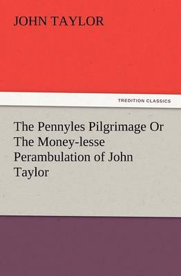 The Pennyles Pilgrimage or the Money-Lesse Perambulation of John Taylor (Paperback)
