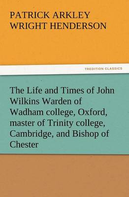 The Life and Times of John Wilkins Warden of Wadham College, Oxford, Master of Trinity College, Cambridge, and Bishop of Chester (Paperback)