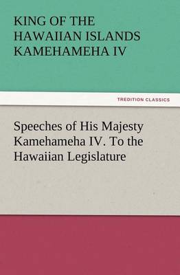 Speeches of His Majesty Kamehameha IV. to the Hawaiian Legislature (Paperback)