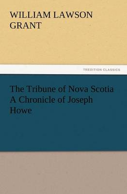 The Tribune of Nova Scotia a Chronicle of Joseph Howe (Paperback)