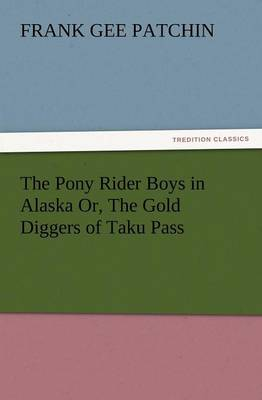 The Pony Rider Boys in Alaska Or, the Gold Diggers of Taku Pass (Paperback)