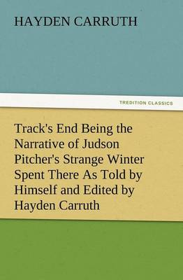 Track's End Being the Narrative of Judson Pitcher's Strange Winter Spent There as Told by Himself and Edited by Hayden Carruth Including an Accurate a (Paperback)