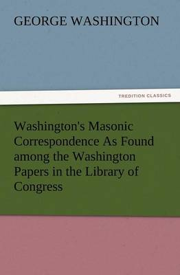 Washington's Masonic Correspondence as Found Among the Washington Papers in the Library of Congress (Paperback)