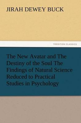 The New Avatar and the Destiny of the Soul the Findings of Natural Science Reduced to Practical Studies in Psychology (Paperback)