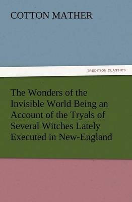 The Wonders of the Invisible World Being an Account of the Tryals of Several Witches Lately Executed in New-England, to Which Is Added a Farther Accou (Paperback)