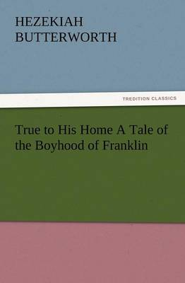True to His Home a Tale of the Boyhood of Franklin (Paperback)