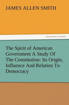 The Spirit of American Government a Study of the Constitution: Its Origin, Influence and Relation to Democracy (Paperback)