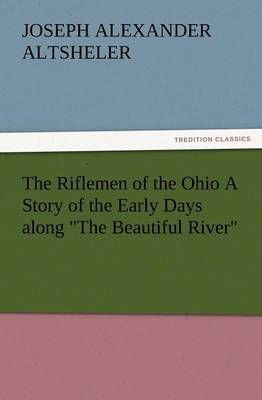 The Riflemen of the Ohio a Story of the Early Days Along the Beautiful River (Paperback)