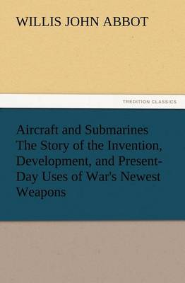Aircraft and Submarines the Story of the Invention, Development, and Present-Day Uses of War's Newest Weapons (Paperback)