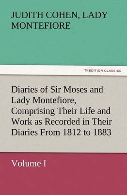 Diaries of Sir Moses and Lady Montefiore, Volume I Comprising Their Life and Work as Recorded in Their Diaries from 1812 to 1883 (Paperback)