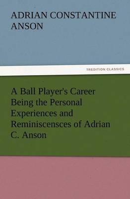 A Ball Player's Career Being the Personal Experiences and Reminiscensces of Adrian C. Anson (Paperback)