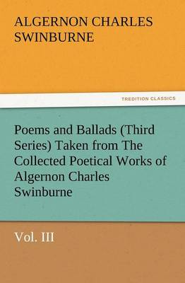 Poems and Ballads (Third Series) Taken from the Collected Poetical Works of Algernon Charles Swinburne-Vol. III (Paperback)