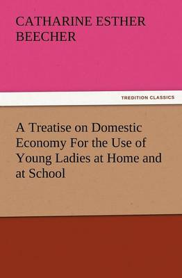 A Treatise on Domestic Economy for the Use of Young Ladies at Home and at School (Paperback)