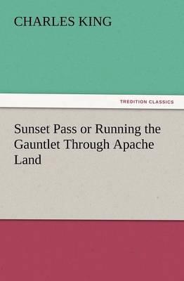 Sunset Pass or Running the Gauntlet Through Apache Land (Paperback)