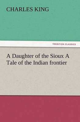 A Daughter of the Sioux a Tale of the Indian Frontier (Paperback)