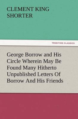 George Borrow and His Circle Wherein May Be Found Many Hitherto Unpublished Letters of Borrow and His Friends (Paperback)