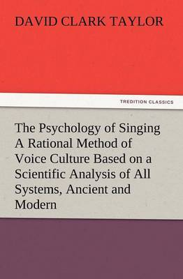 The Psychology of Singing a Rational Method of Voice Culture Based on a Scientific Analysis of All Systems, Ancient and Modern (Paperback)