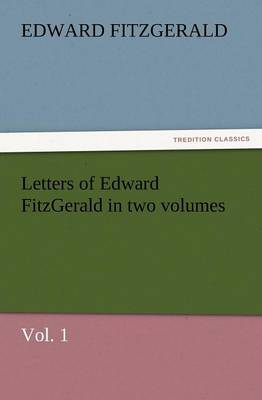 Letters of Edward Fitzgerald in Two Volumes, Vol. 1 (Paperback)