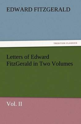 Letters of Edward Fitzgerald in Two Volumes Vol. II (Paperback)
