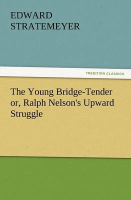 The Young Bridge-Tender Or, Ralph Nelson's Upward Struggle (Paperback)
