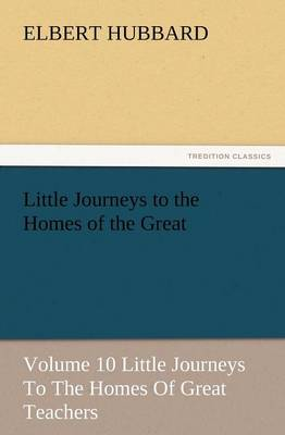 Little Journeys to the Homes of the Great - Volume 10 Little Journeys to the Homes of Great Teachers (Paperback)