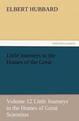 Little Journeys to the Homes of the Great - Volume 12 Little Journeys to the Homes of Great Scientists (Paperback)