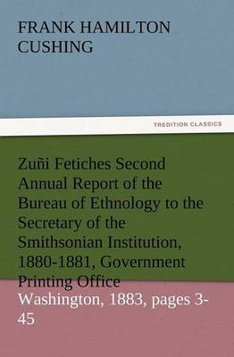 Zuni Fetiches Second Annual Report of the Bureau of Ethnology to the Secretary of the Smithsonian Institution, 1880-1881, Government Printing Office, (Paperback)