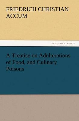 A Treatise on Adulterations of Food, and Culinary Poisons Exhibiting the Fraudulent Sophistications of Bread, Beer, Wine, Spiritous Liquors, Tea, Co (Paperback)