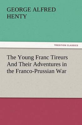 The Young Franc Tireurs and Their Adventures in the Franco-Prussian War (Paperback)