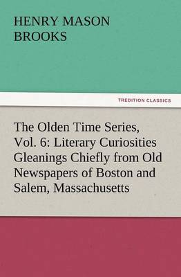 The Olden Time Series, Vol. 6: Literary Curiosities Gleanings Chiefly from Old Newspapers of Boston and Salem, Massachusetts (Paperback)