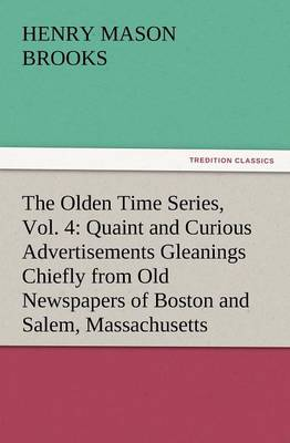 The Olden Time Series, Vol. 4: Quaint and Curious Advertisements Gleanings Chiefly from Old Newspapers of Boston and Salem, Massachusetts (Paperback)