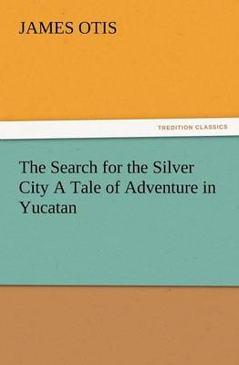 The Search for the Silver City a Tale of Adventure in Yucatan (Paperback)