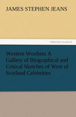 Western Worthies a Gallery of Biographical and Critical Sketches of West of Scotland Celebrities (Paperback)