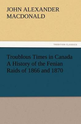 Troublous Times in Canada a History of the Fenian Raids of 1866 and 1870 (Paperback)