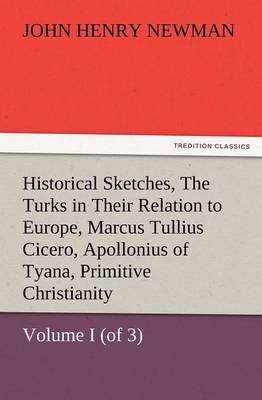 Historical Sketches, Volume I (of 3) the Turks in Their Relation to Europe, Marcus Tullius Cicero, Apollonius of Tyana, Primitive Christianity (Paperback)