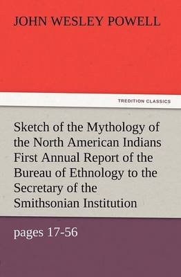 Sketch of the Mythology of the North American Indians First Annual Report of the Bureau of Ethnology to the Secretary of the Smithsonian Institution, (Paperback)
