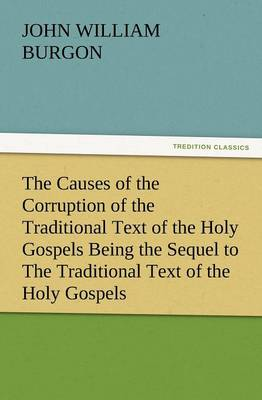 The Causes of the Corruption of the Traditional Text of the Holy Gospels Being the Sequel to the Traditional Text of the Holy Gospels (Paperback)