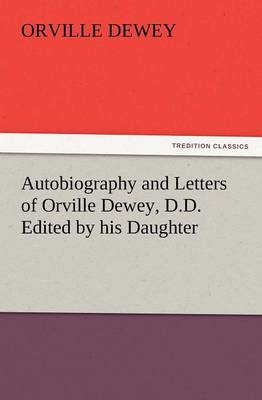 Autobiography and Letters of Orville Dewey, D.D. Edited by His Daughter (Paperback)