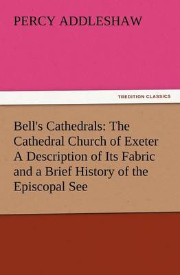 Bell's Cathedrals: The Cathedral Church of Exeter a Description of Its Fabric and a Brief History of the Episcopal See (Paperback)